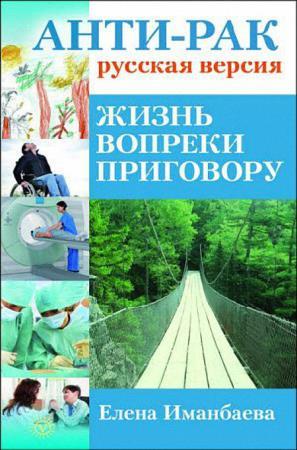 Иманбаева Е. В. - Анти-рак: русская версия. Жизнь вопреки приговору