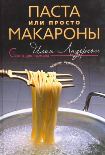 Илья Лазерсон - Паста или просто макароны. Рецепты приготовления паст и блюд из макарон