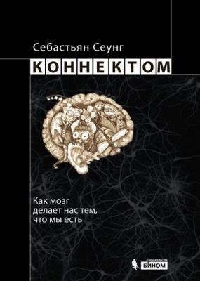 Себастьян Сеунг - Коннектом. Как мозг делает нас тем, что мы есть (2014)